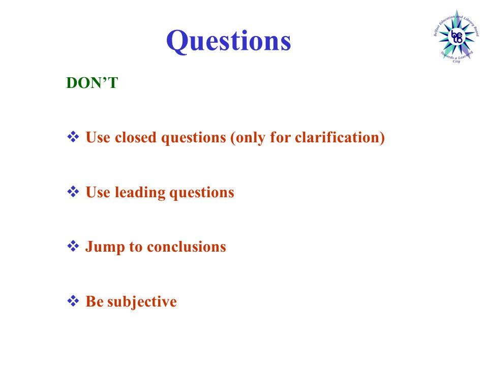 Questions DON'T  Use closed questions (only for clarification)  Use leading questions  Jump to conclusions  Be subjective