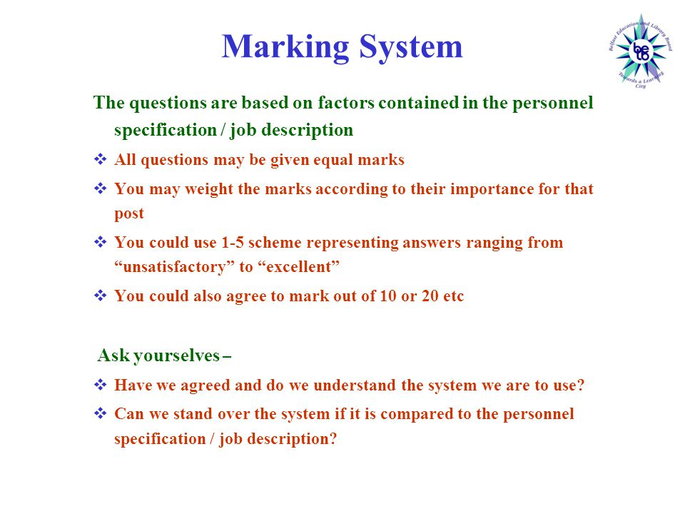 Marking System The questions are based on factors contained in the personnel specification / job description  All questions may be given equal marks  You may weight the marks according to their importance for that post  You could use 1-5 scheme representing answers ranging from unsatisfactory to excellent  You could also agree to mark out of 10 or 20 etc Ask yourselves –  Have we agreed and do we understand the system we are to use.