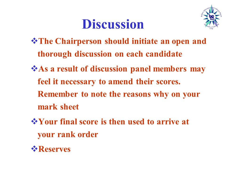 Discussion  The Chairperson should initiate an open and thorough discussion on each candidate  As a result of discussion panel members may feel it necessary to amend their scores.