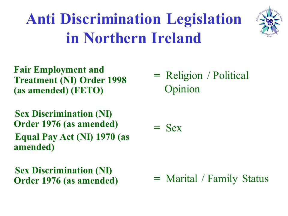 Anti Discrimination Legislation in Northern Ireland Fair Employment and Treatment (NI) Order 1998 (as amended) (FETO) Sex Discrimination (NI) Order 1976 (as amended) Equal Pay Act (NI) 1970 (as amended) Sex Discrimination (NI) Order 1976 (as amended) = Religion / Political Opinion = Sex = Marital / Family Status