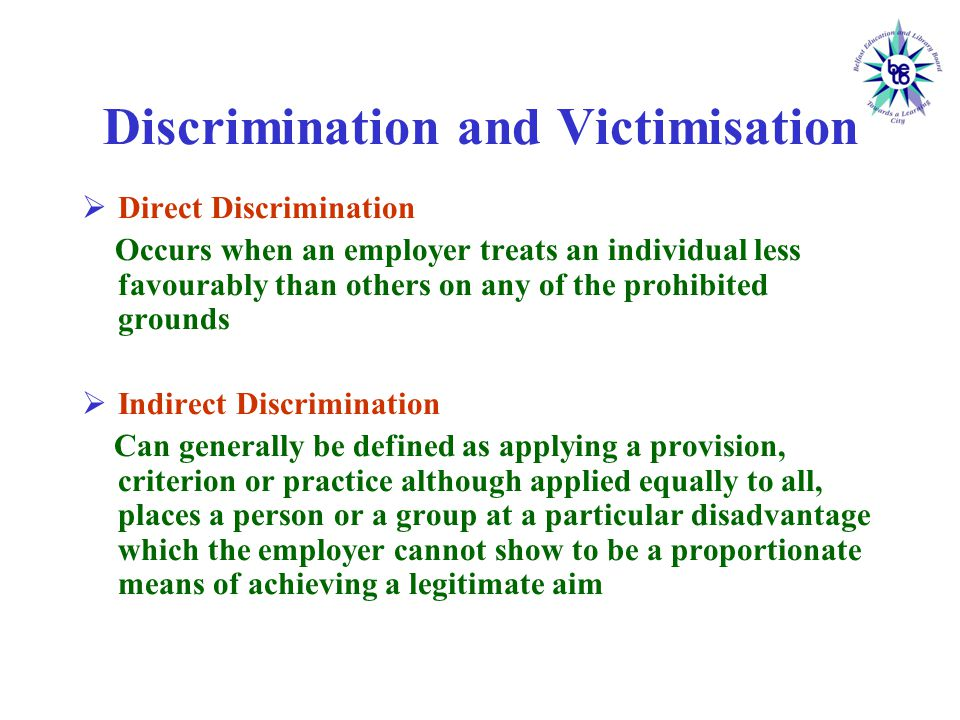 Discrimination and Victimisation  Direct Discrimination Occurs when an employer treats an individual less favourably than others on any of the prohibited grounds  Indirect Discrimination Can generally be defined as applying a provision, criterion or practice although applied equally to all, places a person or a group at a particular disadvantage which the employer cannot show to be a proportionate means of achieving a legitimate aim