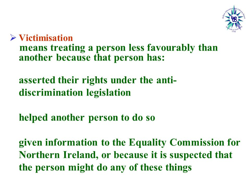  Victimisation means treating a person less favourably than another because that person has: asserted their rights under the anti- discrimination legislation helped another person to do so given information to the Equality Commission for Northern Ireland, or because it is suspected that the person might do any of these things