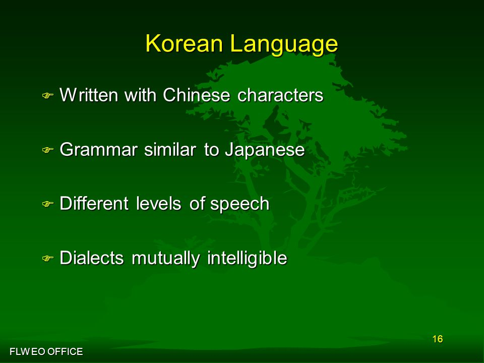 FLW EO OFFICE 16 Korean Language F Written with Chinese characters F Grammar similar to Japanese F Different levels of speech F Dialects mutually intelligible