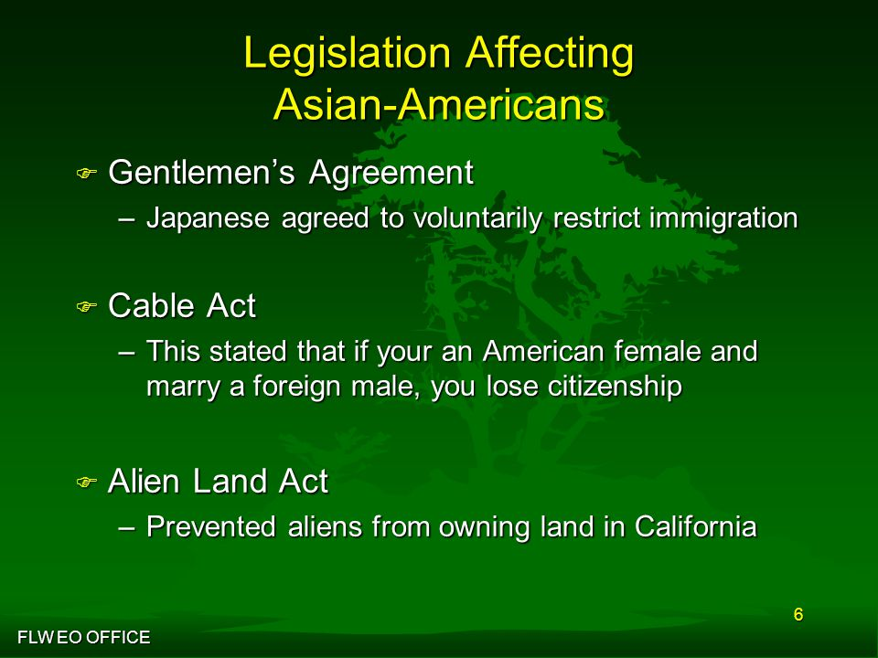 FLW EO OFFICE 6 Legislation Affecting Asian-Americans F Gentlemen's Agreement –Japanese agreed to voluntarily restrict immigration F Cable Act –This stated that if your an American female and marry a foreign male, you lose citizenship F Alien Land Act –Prevented aliens from owning land in California