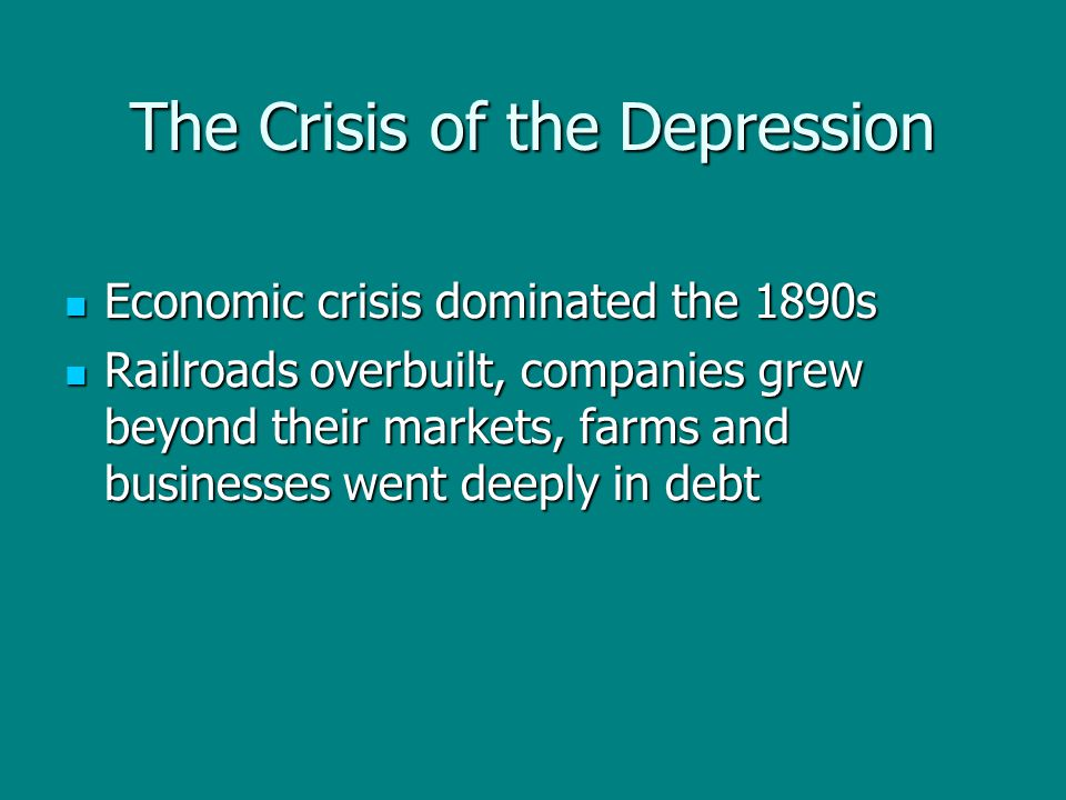 The Crisis of the Depression Economic crisis dominated the 1890s Economic crisis dominated the 1890s Railroads overbuilt, companies grew beyond their