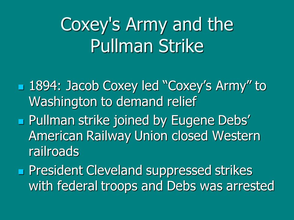 "Coxey's Army and the Pullman Strike 1894: Jacob Coxey led ""Coxey's Army"" to Washington to demand relief 1894: Jacob Coxey led ""Coxey's Army"" to Washin"