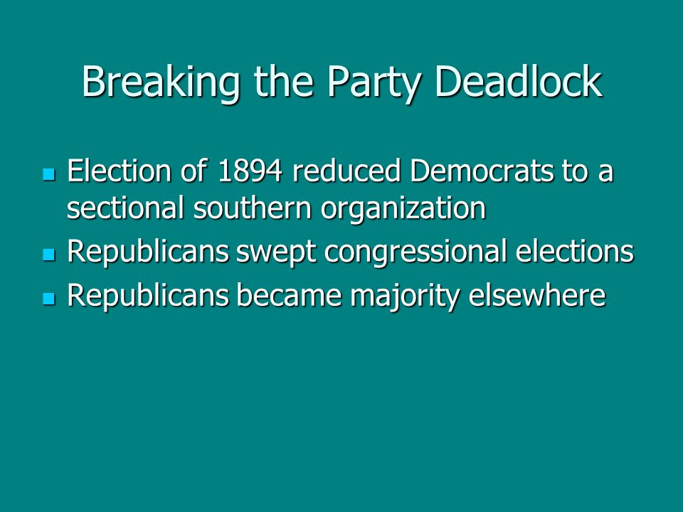 Breaking the Party Deadlock Election of 1894 reduced Democrats to a sectional southern organization Election of 1894 reduced Democrats to a sectional