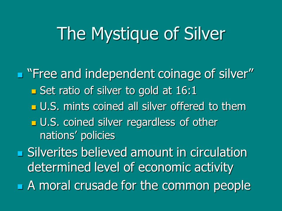 "The Mystique of Silver ""Free and independent coinage of silver"" ""Free and independent coinage of silver"" Set ratio of silver to gold at 16:1 Set ratio"