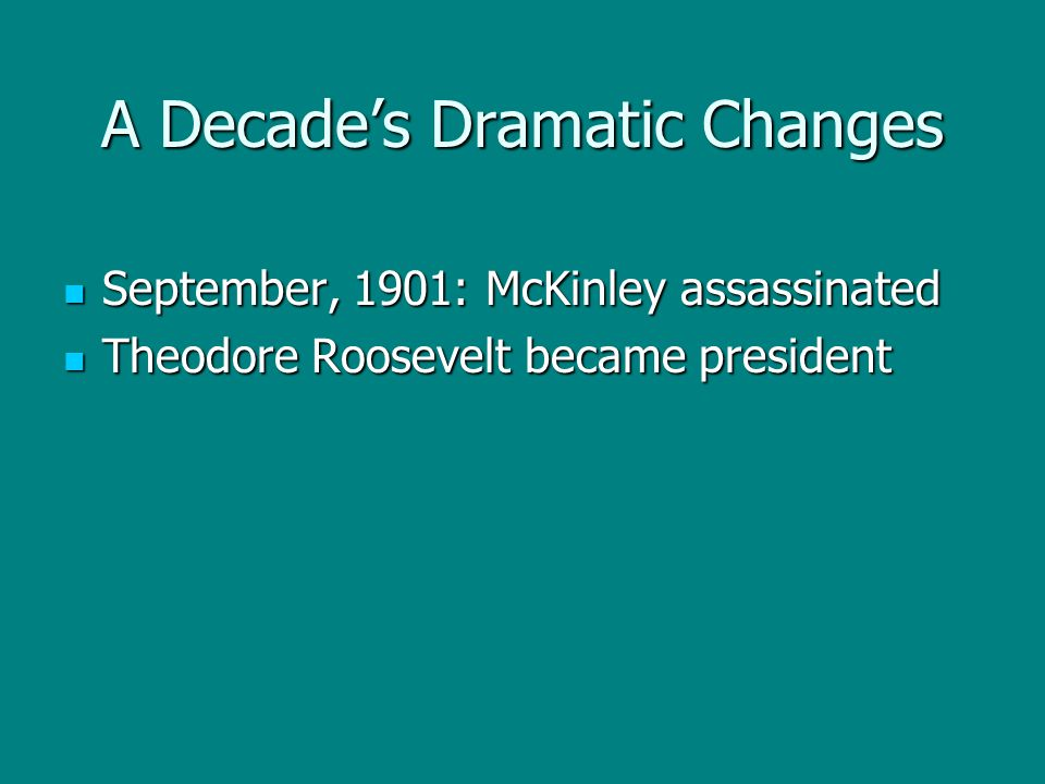 A Decade's Dramatic Changes September, 1901: McKinley assassinated September, 1901: McKinley assassinated Theodore Roosevelt became president Theodore