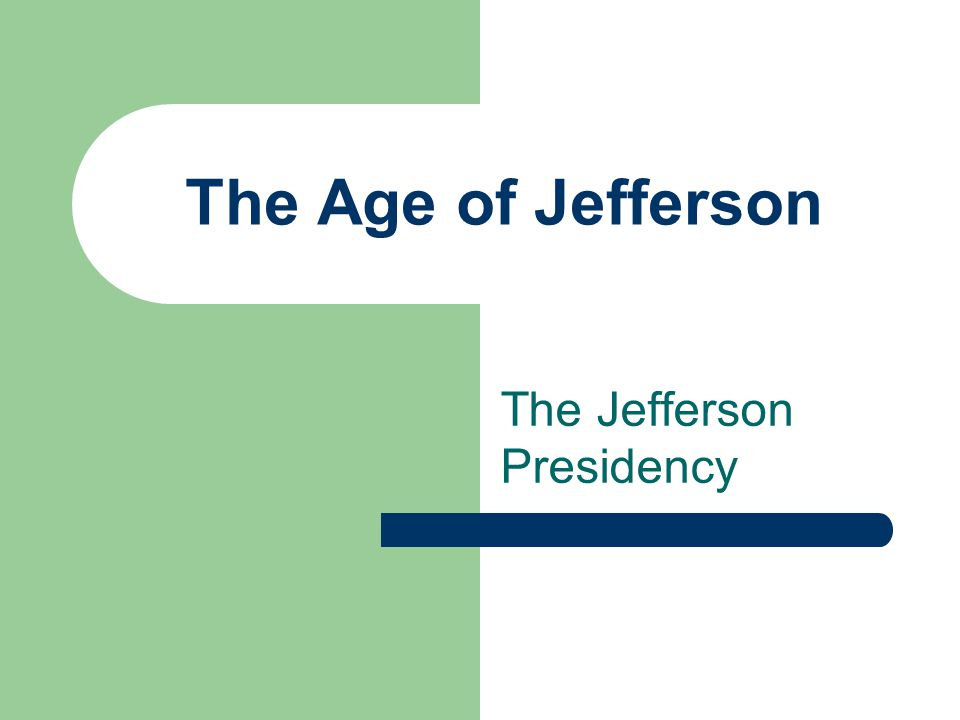 The Age of Jefferson The Jefferson Presidency