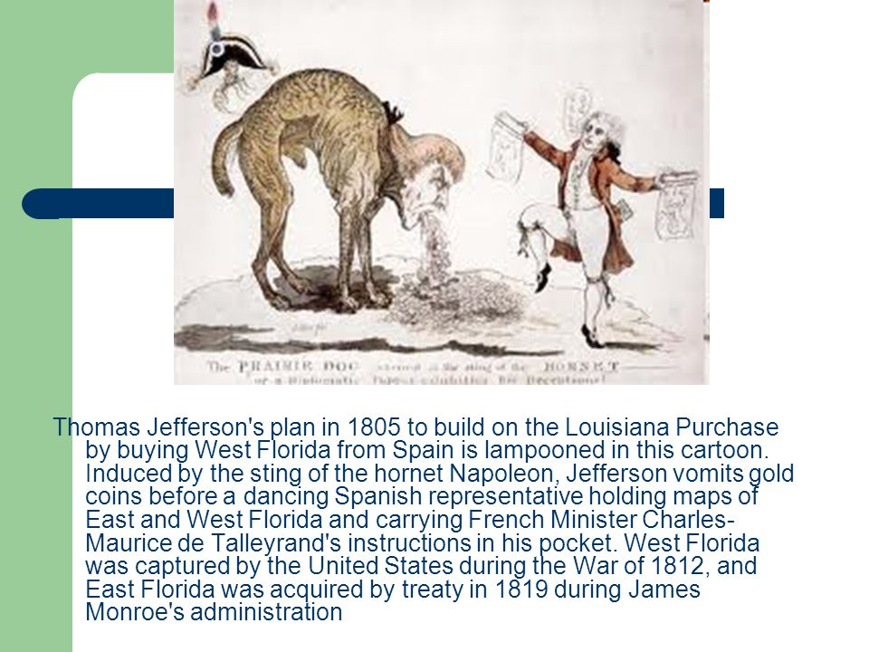 Thomas Jefferson's plan in 1805 to build on the Louisiana Purchase by buying West Florida from Spain is lampooned in this cartoon. Induced by the stin