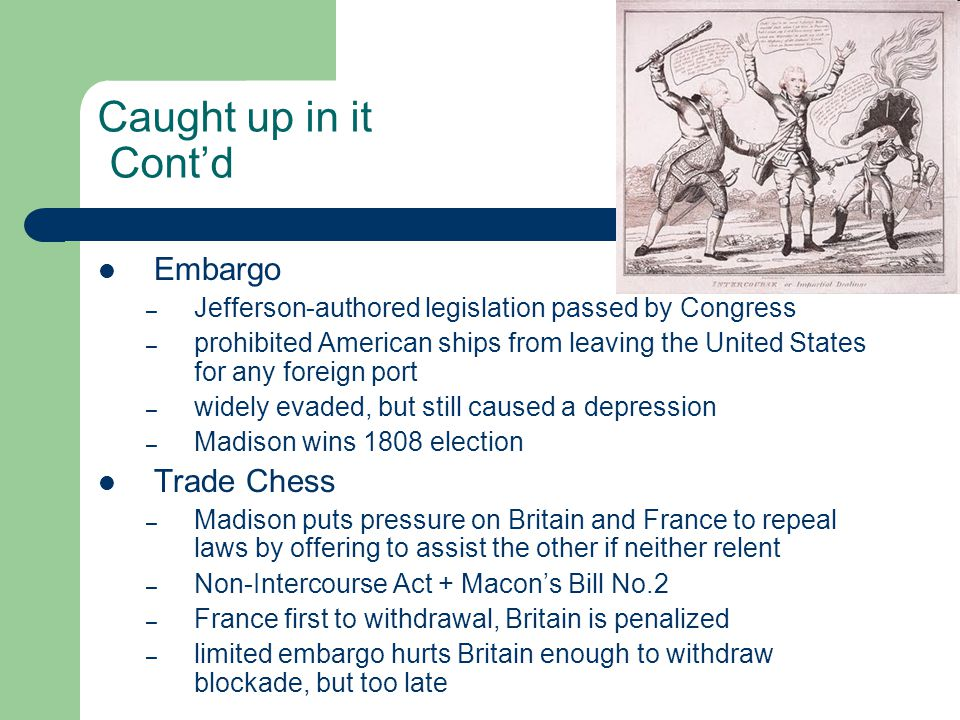 Caught up in it Cont'd Embargo – Jefferson-authored legislation passed by Congress – prohibited American ships from leaving the United States for any