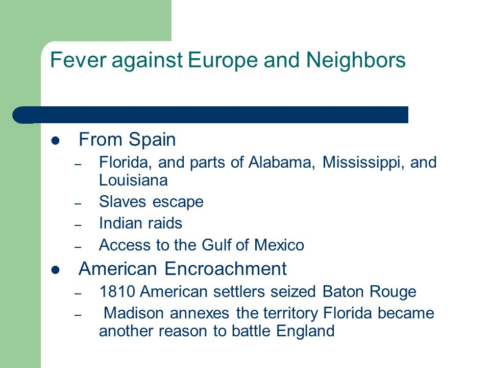Fever against Europe and Neighbors From Spain – Florida, and parts of Alabama, Mississippi, and Louisiana – Slaves escape – Indian raids – Access to the Gulf of Mexico American Encroachment – 1810 American settlers seized Baton Rouge – Madison annexes the territory Florida became another reason to battle England