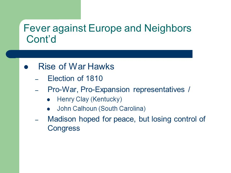 Fever against Europe and Neighbors Cont'd Rise of War Hawks – Election of 1810 – Pro-War, Pro-Expansion representatives / Henry Clay (Kentucky) John Calhoun (South Carolina) – Madison hoped for peace, but losing control of Congress
