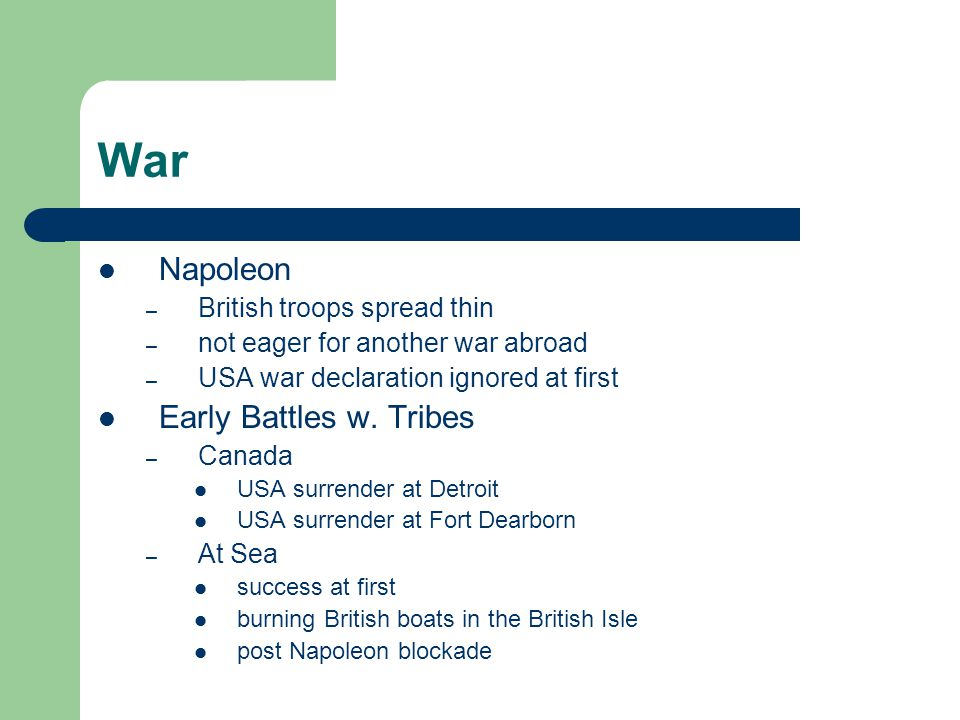War Napoleon – British troops spread thin – not eager for another war abroad – USA war declaration ignored at first Early Battles w. Tribes – Canada U