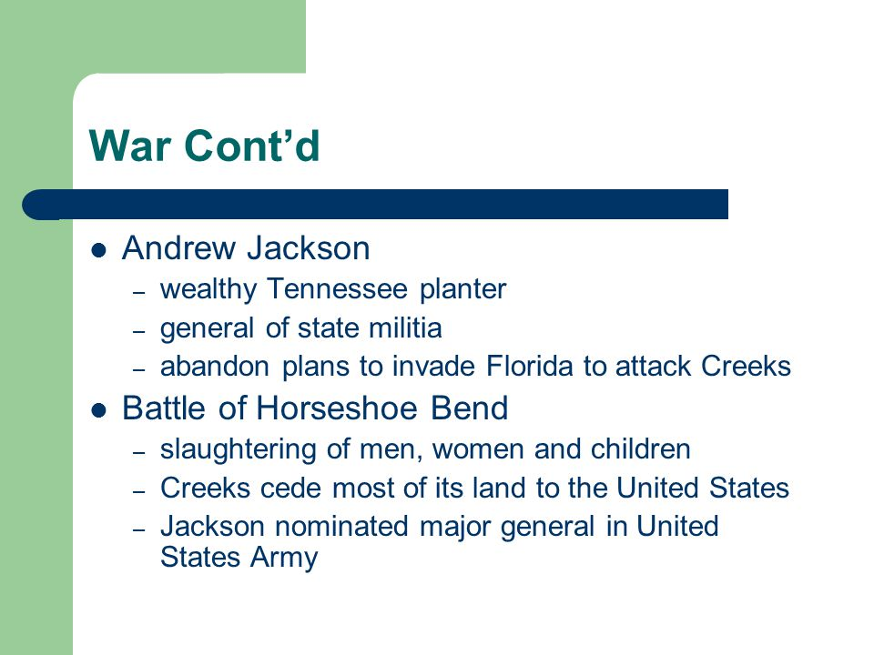 War Cont'd Andrew Jackson – wealthy Tennessee planter – general of state militia – abandon plans to invade Florida to attack Creeks Battle of Horsesho