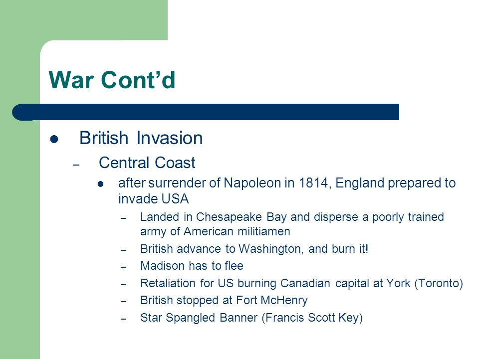 War Cont'd British Invasion – Central Coast after surrender of Napoleon in 1814, England prepared to invade USA – Landed in Chesapeake Bay and dispers