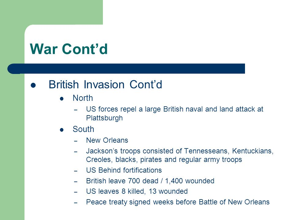 War Cont'd British Invasion Cont'd North – US forces repel a large British naval and land attack at Plattsburgh South – New Orleans – Jackson's troops consisted of Tennesseans, Kentuckians, Creoles, blacks, pirates and regular army troops – US Behind fortifications – British leave 700 dead / 1,400 wounded – US leaves 8 killed, 13 wounded – Peace treaty signed weeks before Battle of New Orleans