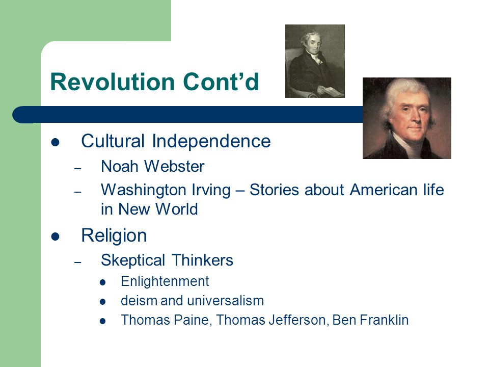 Revolution Cont'd Cultural Independence – Noah Webster – Washington Irving – Stories about American life in New World Religion – Skeptical Thinkers Enlightenment deism and universalism Thomas Paine, Thomas Jefferson, Ben Franklin
