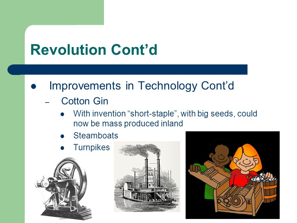 "Revolution Cont'd Improvements in Technology Cont'd – Cotton Gin With invention ""short-staple"", with big seeds, could now be mass produced inland Stea"
