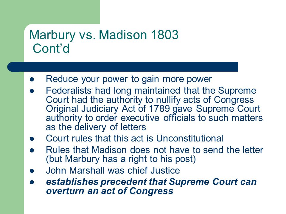 Marbury vs. Madison 1803 Cont'd Reduce your power to gain more power Federalists had long maintained that the Supreme Court had the authority to nulli