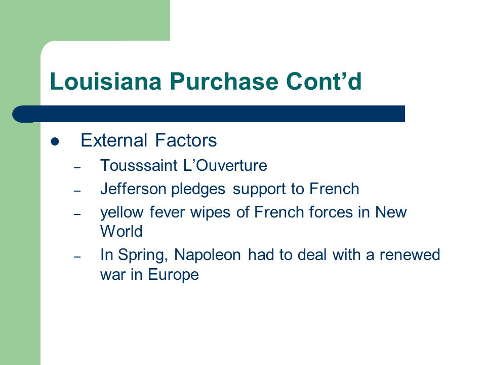 Louisiana Purchase Cont'd External Factors – Tousssaint L'Ouverture – Jefferson pledges support to French – yellow fever wipes of French forces in New