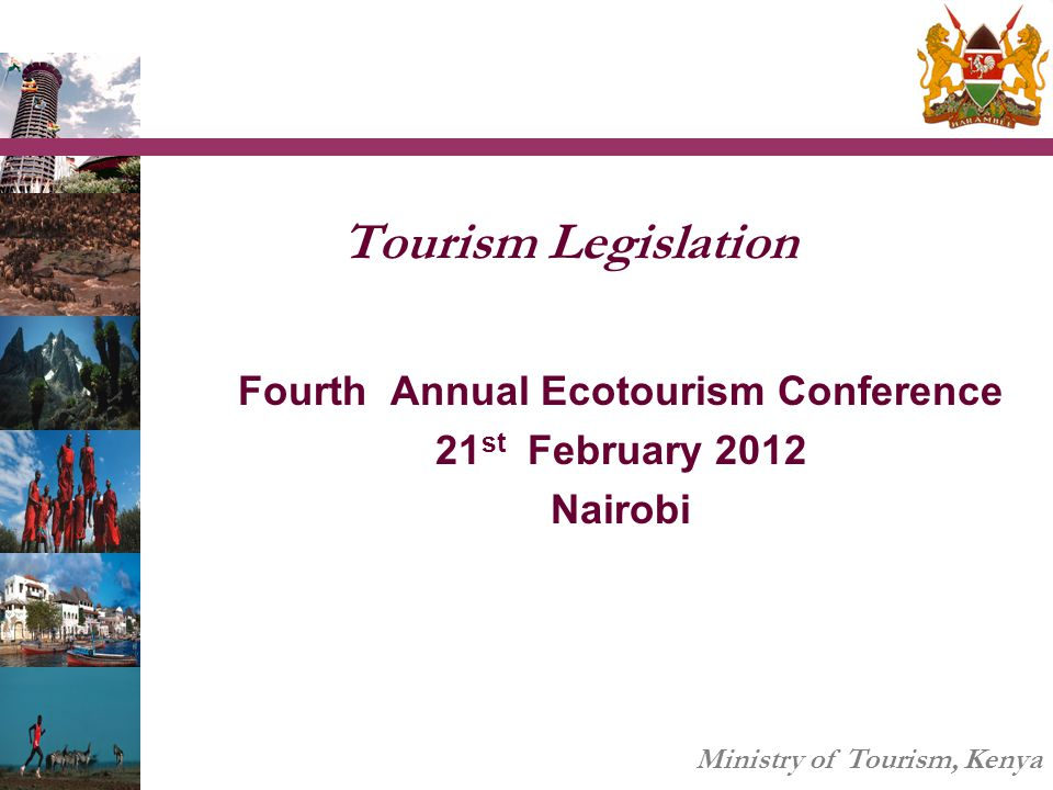 Ministry of Tourism, Kenya Tourism Legislation Fourth Annual Ecotourism Conference 21 st February 2012 Nairobi