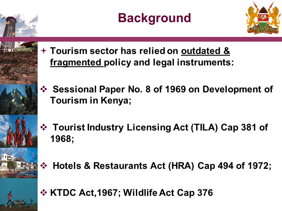 Background  Tourism sector has relied on outdated & fragmented policy and legal instruments:  Sessional Paper No. 8 of 1969 on Development of Touris