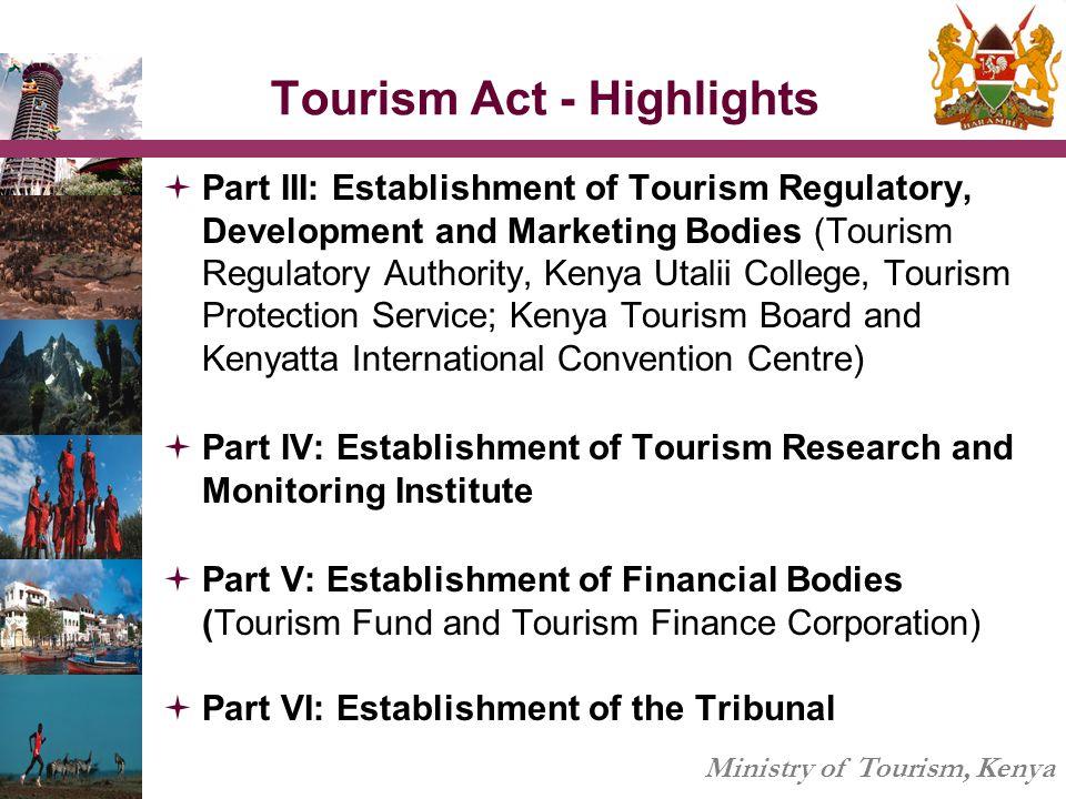 Ministry of Tourism, Kenya Tourism Act - Highlights  Part III: Establishment of Tourism Regulatory, Development and Marketing Bodies (Tourism Regulat