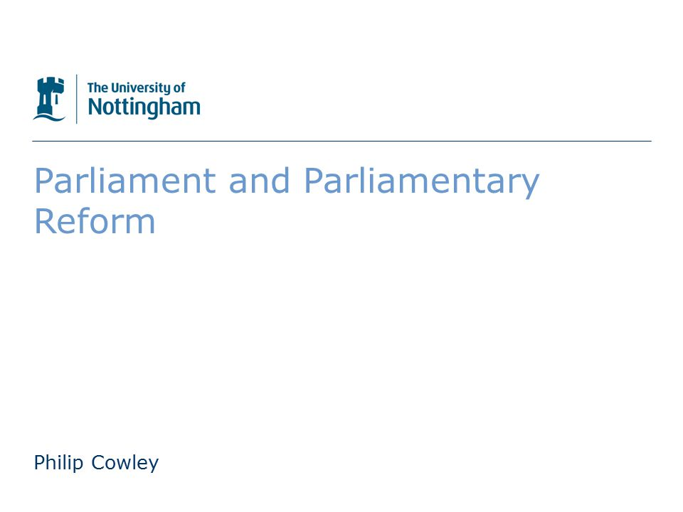 The University of Nottingham Parliament and Parliamentary Reform Philip Cowley