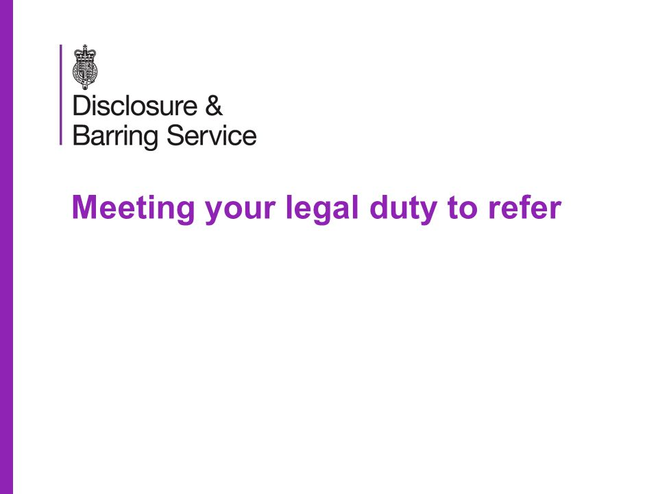 Meeting your legal duty to refer Aims for today To introduce the implications of the Protection of Freedoms Act 2012 To clarify the referral process To allow you to identify who and when to refer to the Disclosure & Barring Service To improve your confidence in referring an individual to the Disclosure & Barring Service 2