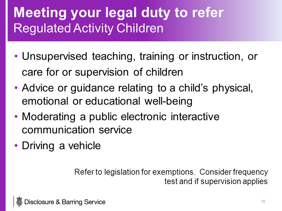 Meeting your legal duty to refer Regulated Activity Children Unsupervised teaching, training or instruction, or care for or supervision of children Advice or guidance relating to a child's physical, emotional or educational well-being Moderating a public electronic interactive communication service Driving a vehicle Refer to legislation for exemptions.