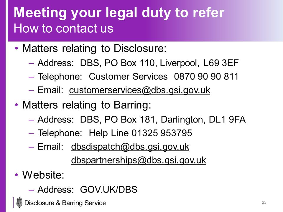 Meeting your legal duty to refer How to contact us Matters relating to Disclosure: –Address: DBS, PO Box 110, Liverpool, L69 3EF –Telephone: Customer Services 0870 90 90 811 –Email: customerservices@dbs.gsi.gov.uk Matters relating to Barring: –Address: DBS, PO Box 181, Darlington, DL1 9FA –Telephone: Help Line 01325 953795 –Email: dbsdispatch@dbs.gsi.gov.uk dbspartnerships@dbs.gsi.gov.uk Website: –Address: GOV.UK/DBS 25