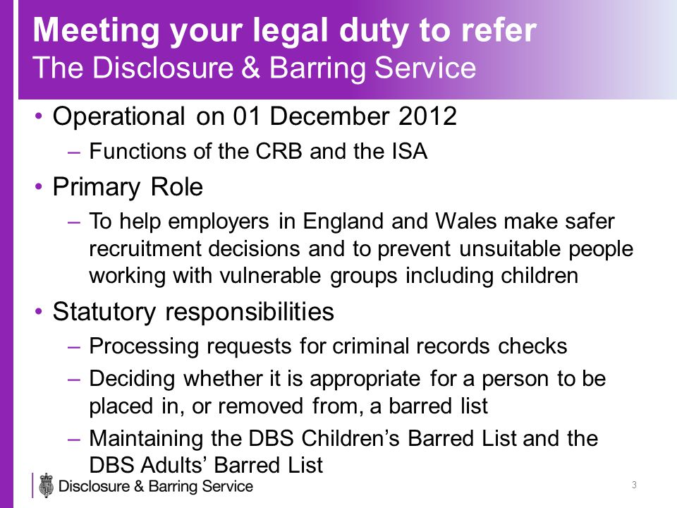 Meeting your legal duty to refer Background Bichard Inquiry Safeguarding Vulnerable Groups Act 2006 Protection of Freedoms Act 2012 –10 September 2012 Repeal of controlled activity and continuous monitoring New definitions of regulated activity New police disclosure test 'reasonably believes to be relevant' Minimum age of 16 for a criminal records check Introduction of a barring test Enhanced information sharing duties and responsibilities Individuals can challenge disclosure certificates to an independent monitor 4
