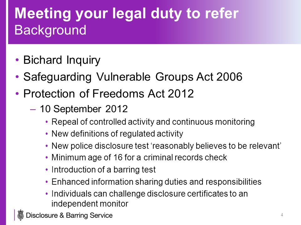Meeting your legal duty to refer Background continued Protection of Freedoms Act 2012 01 December 2012, Disclosure and Barring Service commenced its operations –17 June 2013 Introduction of the Update Service Single DBS certificate issued only to individuals –2013 to 2014 New barred list check and notification service Legal requirement for employers to check whether a person is barred prior to engaging them in Regulated Activity Filtering 29 May 2013 5