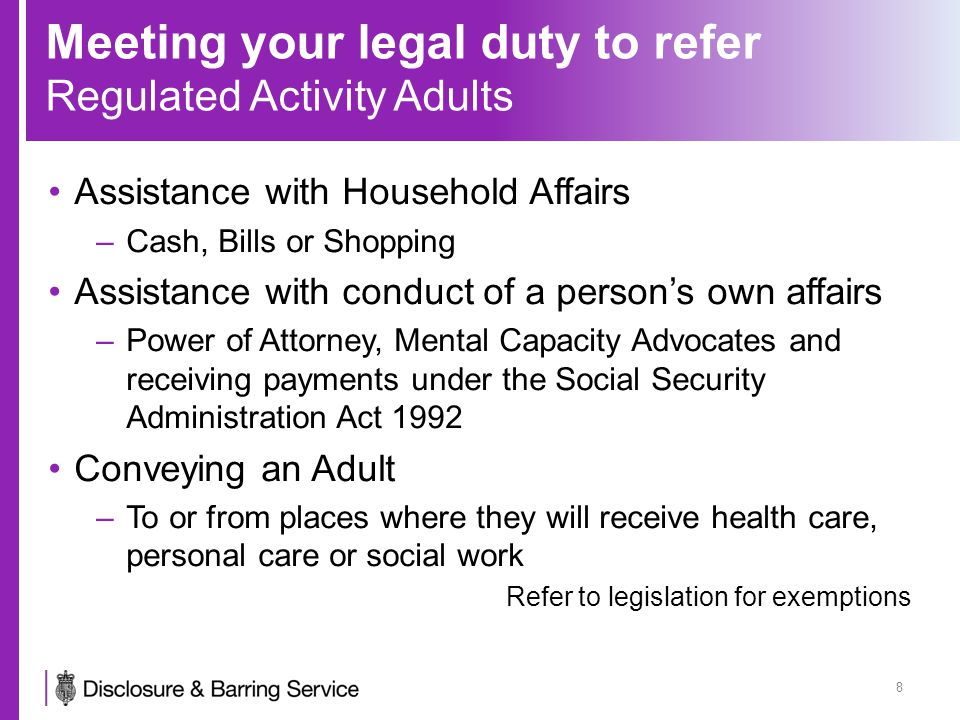 Meeting your legal duty to refer Regulated Activity Adults Assistance with Household Affairs –Cash, Bills or Shopping Assistance with conduct of a person's own affairs –Power of Attorney, Mental Capacity Advocates and receiving payments under the Social Security Administration Act 1992 Conveying an Adult –To or from places where they will receive health care, personal care or social work Refer to legislation for exemptions 8