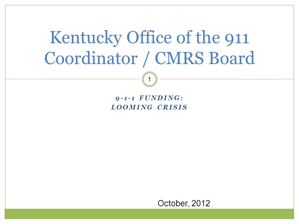 9-1-1 FUNDING: LOOMING CRISIS 1 Kentucky Office of the 911 Coordinator / CMRS Board October, 2012