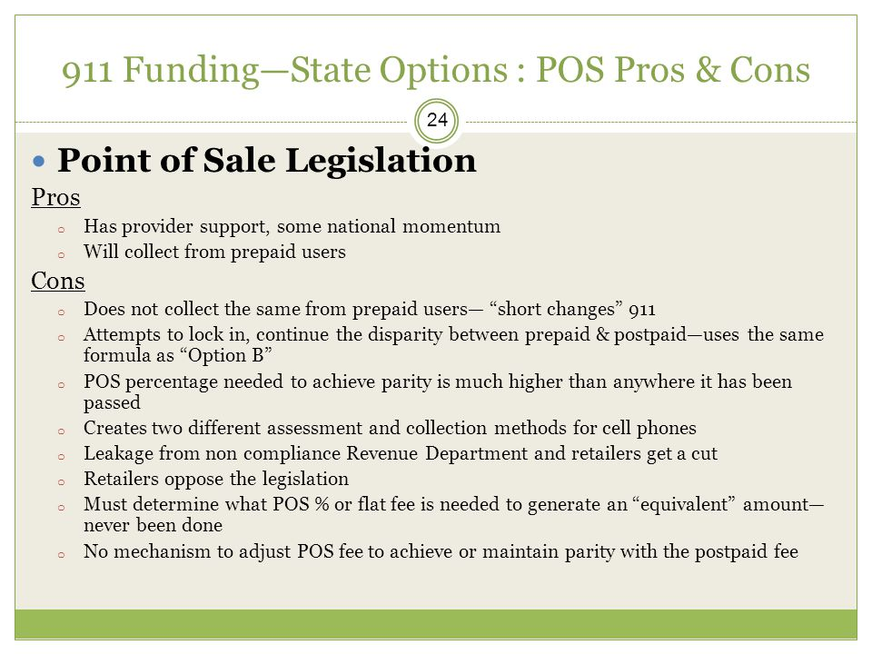 911 Funding—State Options : POS Pros & Cons 24 Point of Sale Legislation Pros o Has provider support, some national momentum o Will collect from prepaid users Cons o Does not collect the same from prepaid users— short changes 911 o Attempts to lock in, continue the disparity between prepaid & postpaid—uses the same formula as Option B o POS percentage needed to achieve parity is much higher than anywhere it has been passed o Creates two different assessment and collection methods for cell phones o Leakage from non compliance Revenue Department and retailers get a cut o Retailers oppose the legislation o Must determine what POS % or flat fee is needed to generate an equivalent amount— never been done o No mechanism to adjust POS fee to achieve or maintain parity with the postpaid fee