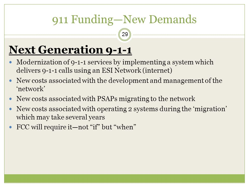911 Funding—New Demands 29 Next Generation 9-1-1 Modernization of 9-1-1 services by implementing a system which delivers 9-1-1 calls using an ESI Network (internet) New costs associated with the development and management of the 'network' New costs associated with PSAPs migrating to the network New costs associated with operating 2 systems during the 'migration' which may take several years FCC will require it—not if but when