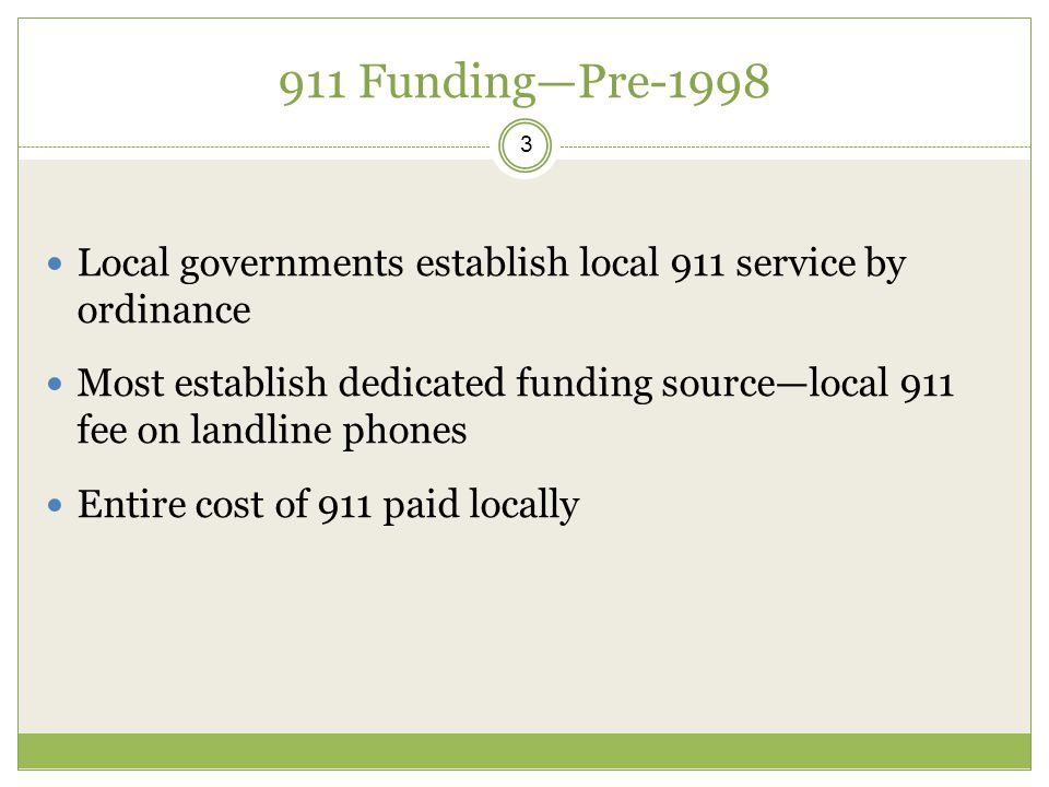 911 Funding—Pre-1998 3 Local governments establish local 911 service by ordinance Most establish dedicated funding source—local 911 fee on landline phones Entire cost of 911 paid locally