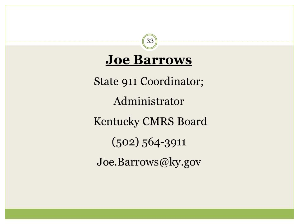 33 Joe Barrows State 911 Coordinator; Administrator Kentucky CMRS Board (502) 564-3911 Joe.Barrows@ky.gov