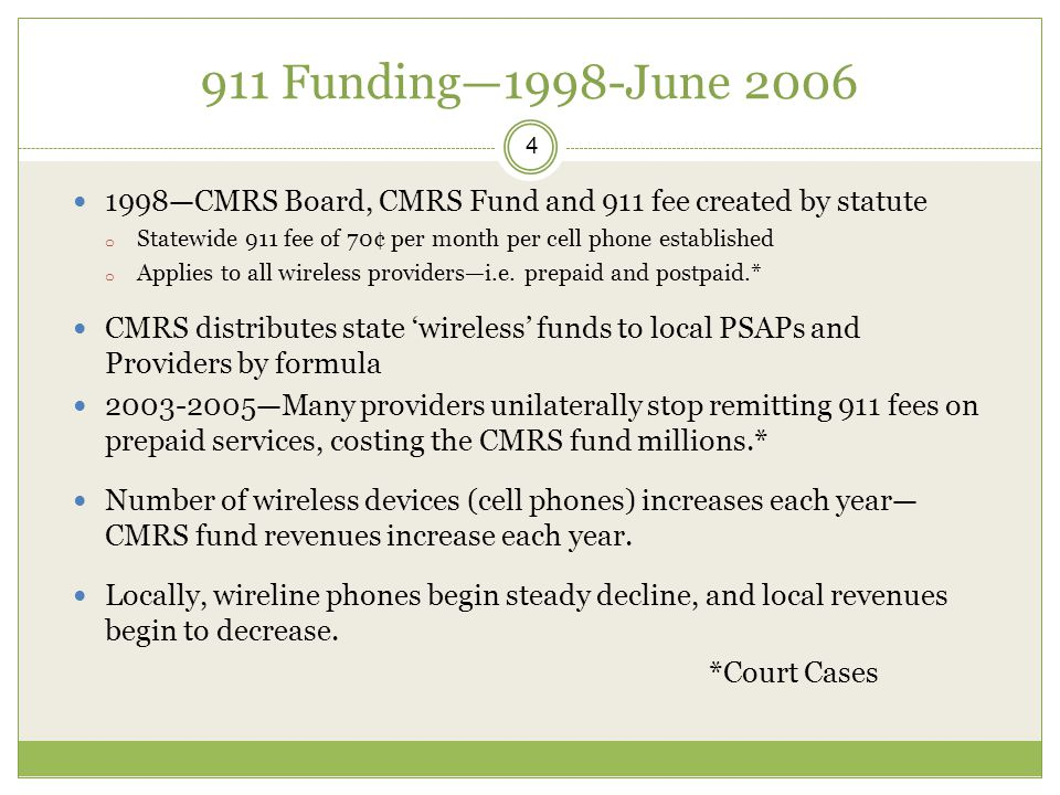 911 Funding—1998-June 2006 4 1998—CMRS Board, CMRS Fund and 911 fee created by statute o Statewide 911 fee of 70¢ per month per cell phone established o Applies to all wireless providers—i.e.