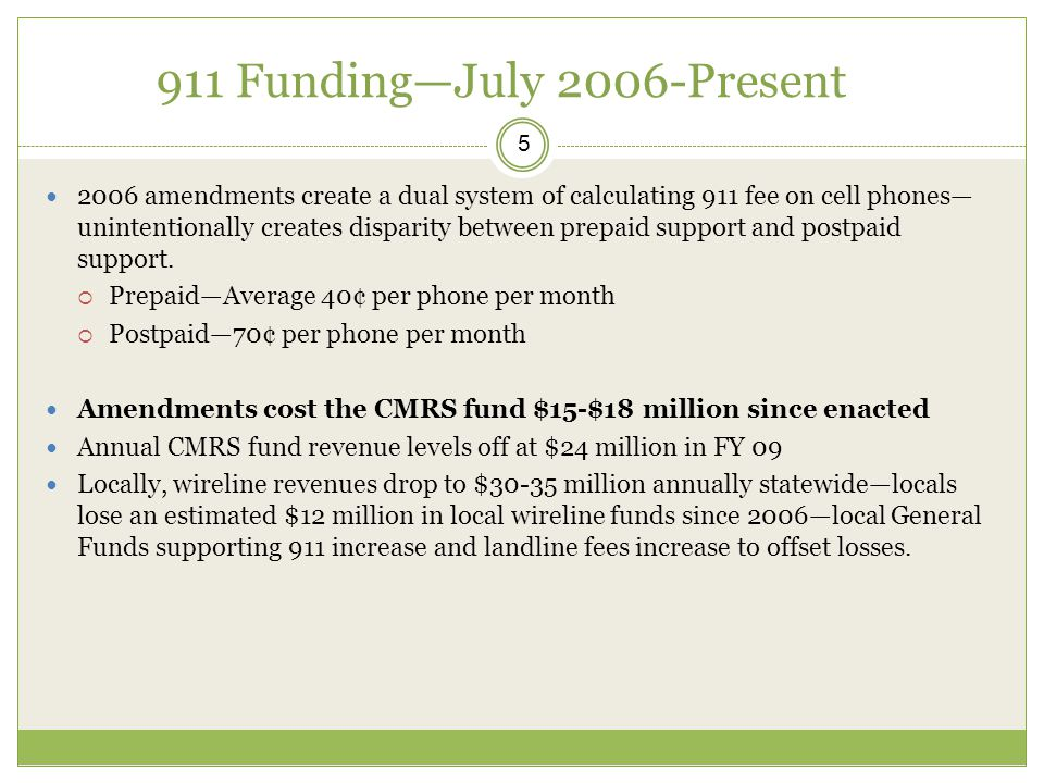 911 Funding—July 2006-Present 5 2006 amendments create a dual system of calculating 911 fee on cell phones— unintentionally creates disparity between prepaid support and postpaid support.
