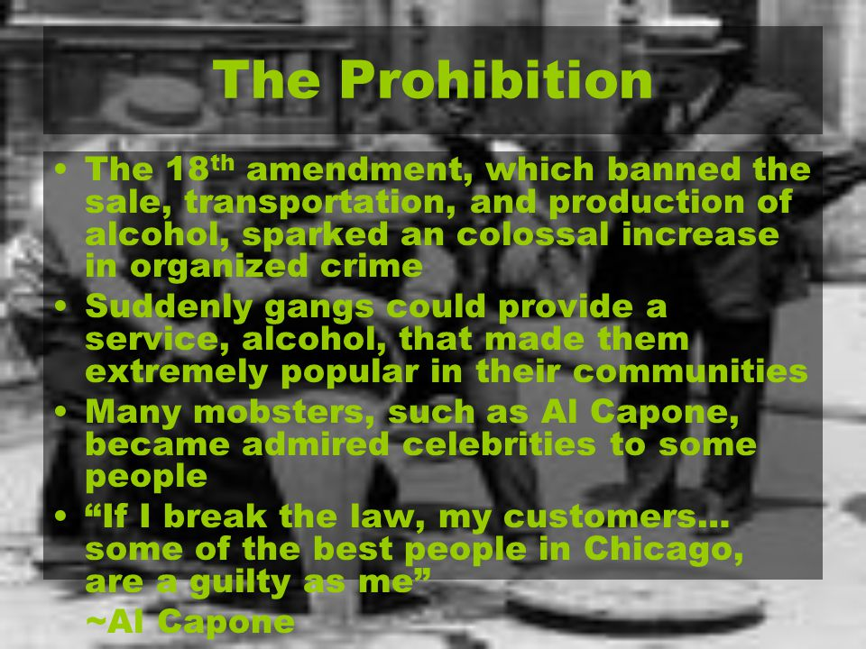 The Prohibition The 18 th amendment, which banned the sale, transportation, and production of alcohol, sparked an colossal increase in organized crime Suddenly gangs could provide a service, alcohol, that made them extremely popular in their communities Many mobsters, such as Al Capone, became admired celebrities to some people If I break the law, my customers… some of the best people in Chicago, are a guilty as me ~Al Capone