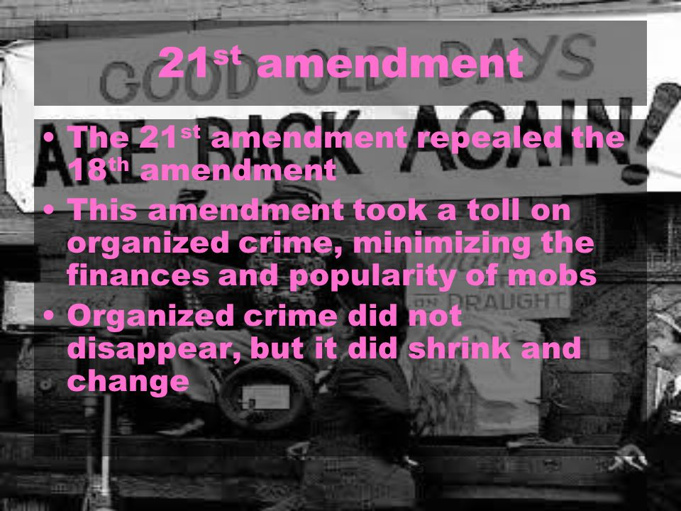 21 st amendment The 21 st amendment repealed the 18 th amendment This amendment took a toll on organized crime, minimizing the finances and popularity of mobs Organized crime did not disappear, but it did shrink and change