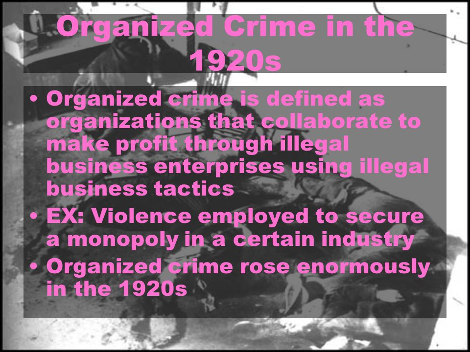 Organized Crime in the 1920s Organized crime is defined as organizations that collaborate to make profit through illegal business enterprises using illegal business tactics EX: Violence employed to secure a monopoly in a certain industry Organized crime rose enormously in the 1920s
