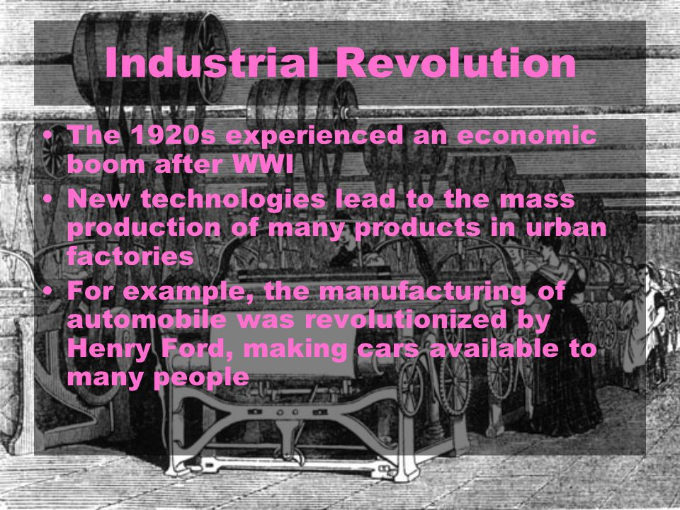 Industrial Revolution The 1920s experienced an economic boom after WWI New technologies lead to the mass production of many products in urban factories For example, the manufacturing of automobile was revolutionized by Henry Ford, making cars available to many people