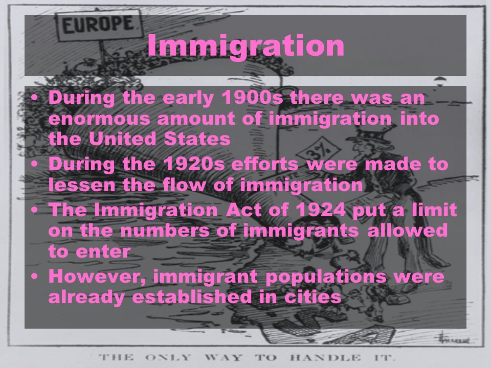 Immigration During the early 1900s there was an enormous amount of immigration into the United States During the 1920s efforts were made to lessen the flow of immigration The Immigration Act of 1924 put a limit on the numbers of immigrants allowed to enter However, immigrant populations were already established in cities