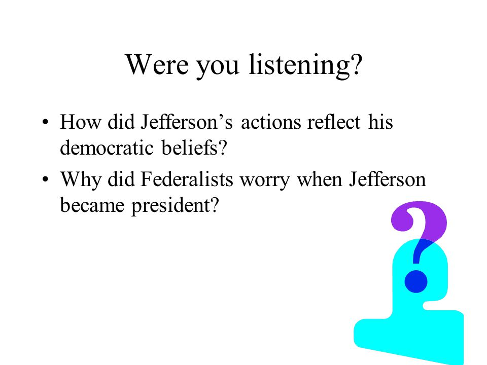 Were you listening.How did Jefferson's actions reflect his democratic beliefs.