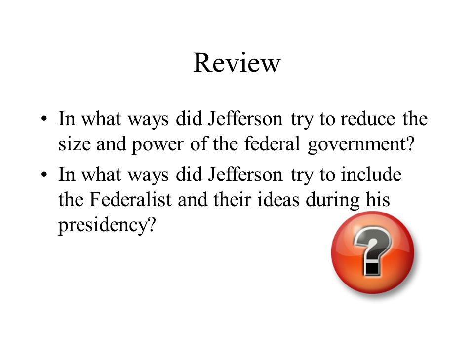 Review In what ways did Jefferson try to reduce the size and power of the federal government.